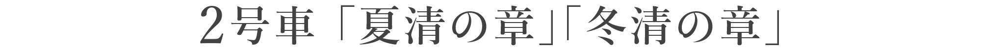 2号車「夏清(なつすがし)の章」「冬清(ふゆすがし)の章」